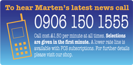 To hear Marten's latest news call 0906 150 1555. Calls cost £1.50 per minute at all times. Selections are provided within the first minute. A subscription lower rate line is available please visit our shop for further information.